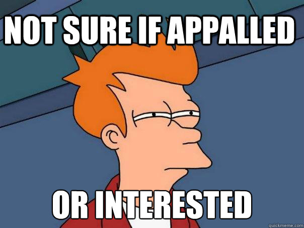Not sure if appalled Or interested - Not sure if appalled Or interested  Futurama Fry