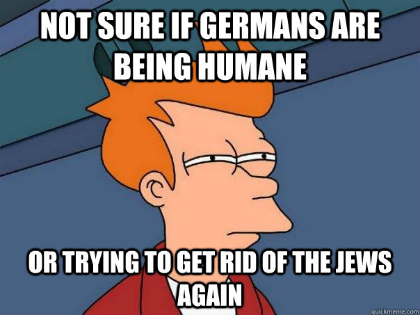 Not sure if germans are being humane or trying to get rid of the jews again - Not sure if germans are being humane or trying to get rid of the jews again  Futurama Fry