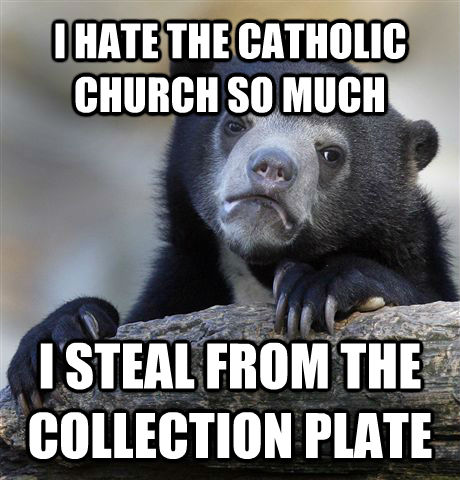 I HATE THE CATHOLIC CHURCH SO MUCH I STEAL FROM THE COLLECTION PLATE - I HATE THE CATHOLIC CHURCH SO MUCH I STEAL FROM THE COLLECTION PLATE  Confession Bear