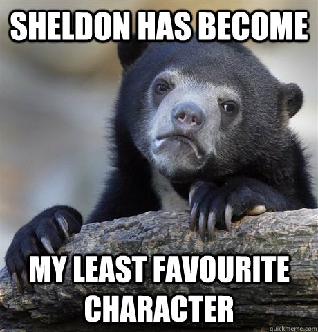 Sheldon has become my least favourite character - Sheldon has become my least favourite character  Confession Bear