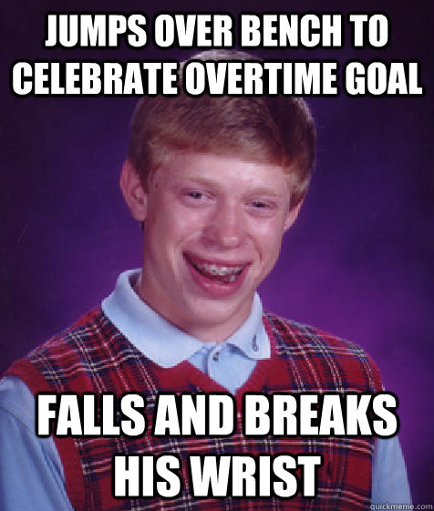 jumps over bench to celebrate overtime goal falls and breaks his wrist - jumps over bench to celebrate overtime goal falls and breaks his wrist  Bad Luck Brian