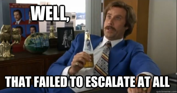 Well That Failed To Escalate At All Ron Burgundy Quickmeme