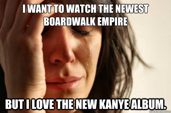 I want to watch the newest Boardwalk Empire But I love the new Kanye Album. - I want to watch the newest Boardwalk Empire But I love the new Kanye Album.  First World Problems