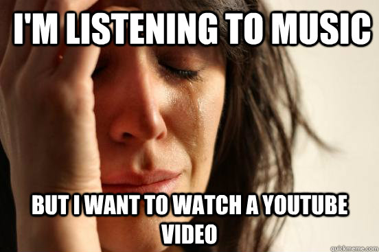 I'm listening to music But I want to watch a YouTube video  - I'm listening to music But I want to watch a YouTube video   First World Problems