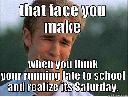 that face you make - THAT FACE YOU MAKE WHEN YOU THINK YOUR RUNNING LATE TO SCHOOL AND REALIZE ITS SATURDAY. 1990s Problems