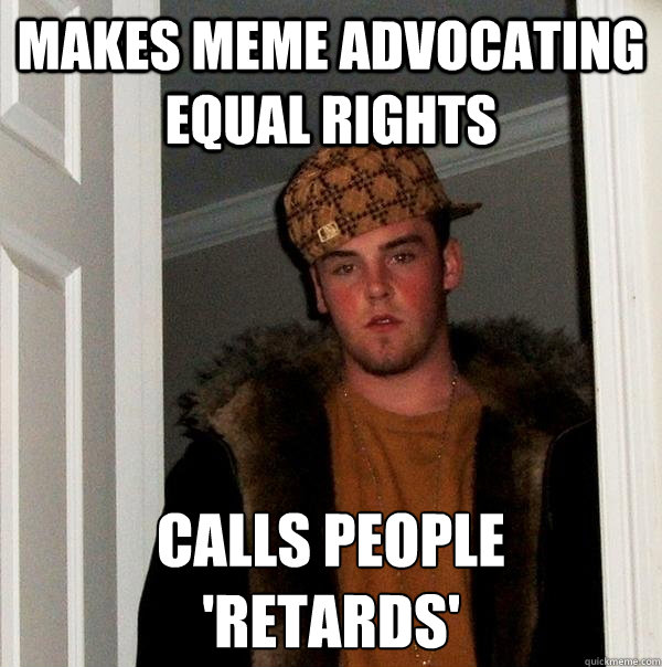 makes meme advocating equal rights calls people  'retards' - makes meme advocating equal rights calls people  'retards'  Scumbag Steve