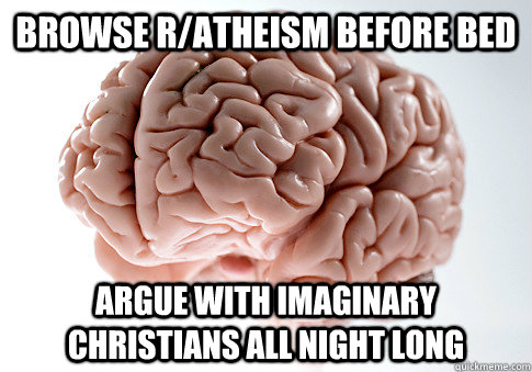 Browse r/atheism before bed Argue with imaginary Christians all night long - Browse r/atheism before bed Argue with imaginary Christians all night long  Scumbag Brain