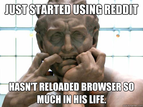 Just started using reddit hasn't reloaded browser so much in his life.