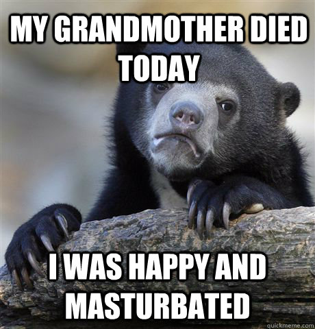 MY grandmother died today i was happy and masturbated - MY grandmother died today i was happy and masturbated  Confession Bear