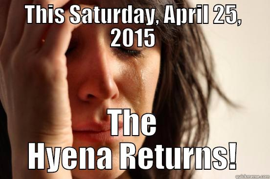 THIS SATURDAY, APRIL 25, 2015 THE HYENA RETURNS! First World Problems