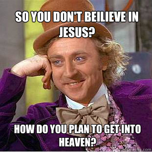 So you don't beilieve in Jesus? How do you plan to get into Heaven?