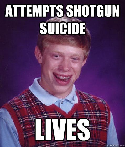 attempts shotgun suicide Lives   Bad Luck Brian