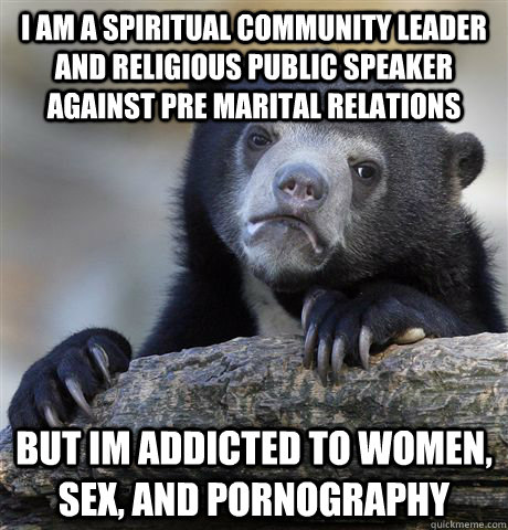 i am a spiritual community leader and religious public speaker against pre marital relations but im addicted to women, sex, and pornography - i am a spiritual community leader and religious public speaker against pre marital relations but im addicted to women, sex, and pornography  Confession Bear