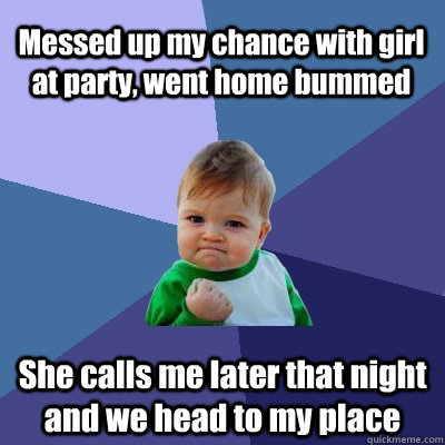 Messed up my chance with girl at party, went home bummed She calls me later that night and we head to my place - Messed up my chance with girl at party, went home bummed She calls me later that night and we head to my place  Success Kid