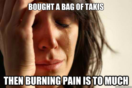 Bought a Bag of Takis Then Burning pain is to much - Bought a Bag of Takis Then Burning pain is to much  First World Problems