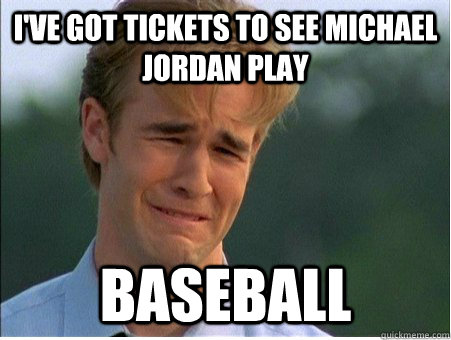 I've got tickets to see Michael Jordan play Baseball - I've got tickets to see Michael Jordan play Baseball  1990s Problems