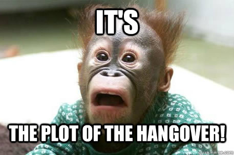 IT's The Plot of The Hangover!  Sudden realization