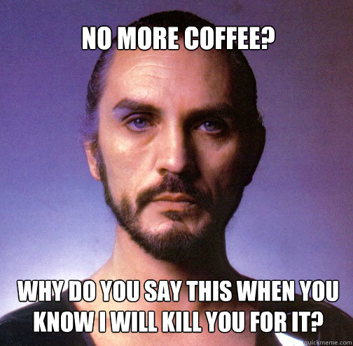 No more coffee? why do you say this when you know I will kill you for it? - No more coffee? why do you say this when you know I will kill you for it?  Misc