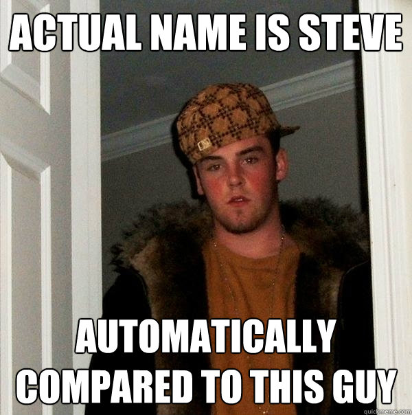 Actual Name is Steve automatically compared to this Guy - Actual Name is Steve automatically compared to this Guy  Scumbag Steve