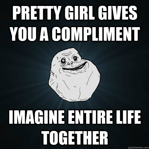 pretty girl gives you a compliment imagine entire life together - pretty girl gives you a compliment imagine entire life together  Forever Alone