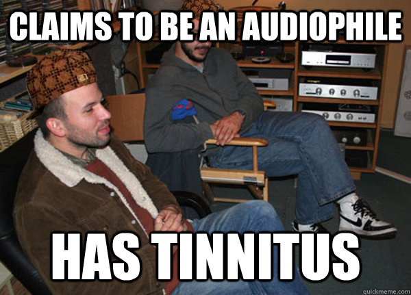 Claims to be an audiophile Has tinnitus - Claims to be an audiophile Has tinnitus  Scumbag Audiophile