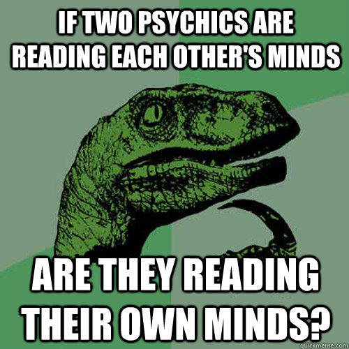 If two psychics are reading each other's minds are they reading their own minds? - If two psychics are reading each other's minds are they reading their own minds?  Philosoraptor