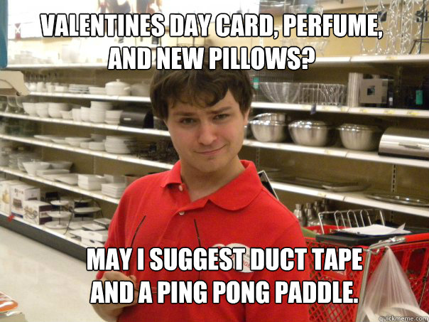 Valentines day card, Perfume, and new Pillows? May I suggest duct tape and a ping Pong paddle.  - Valentines day card, Perfume, and new Pillows? May I suggest duct tape and a ping Pong paddle.   Pervy Target Employee