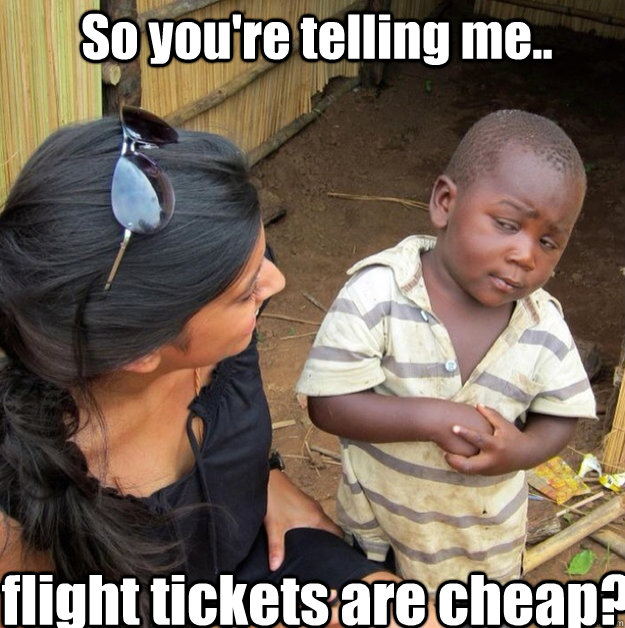 So you're telling me.. flight tickets are cheap?