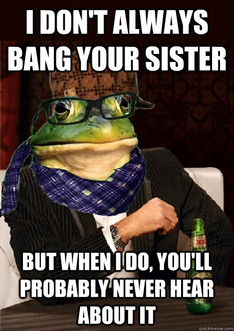 i don't always Bang your Sister but when i do, you'll probably never hear about it - i don't always Bang your Sister but when i do, you'll probably never hear about it  The Most Interesting Scumbag Hipster Bachelor Frog in the World