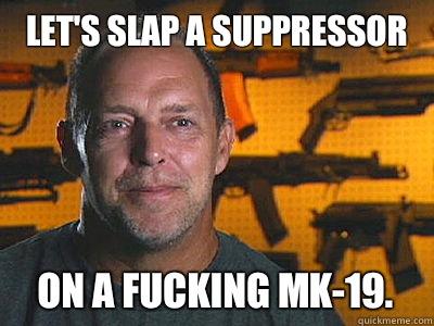 Let's slap a suppressor On a fucking Mk-19.