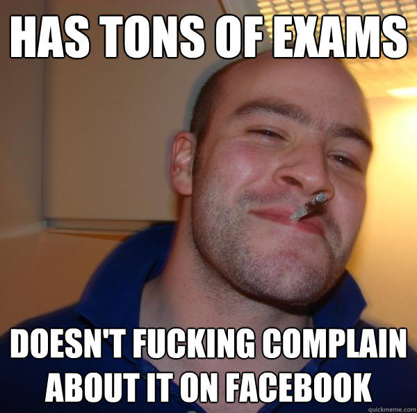 Has tons of exams doesn't fucking complain about it on facebook - Has tons of exams doesn't fucking complain about it on facebook  Good Guy Greg