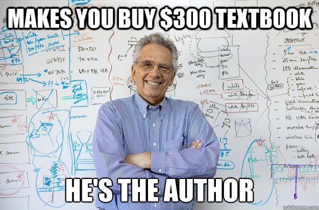 Makes you buy $300 textbook He's the author  Engineering Professor