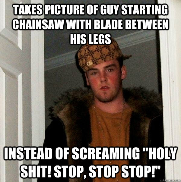 takes picture of guy starting chainsaw with blade between his legs instead of screaming