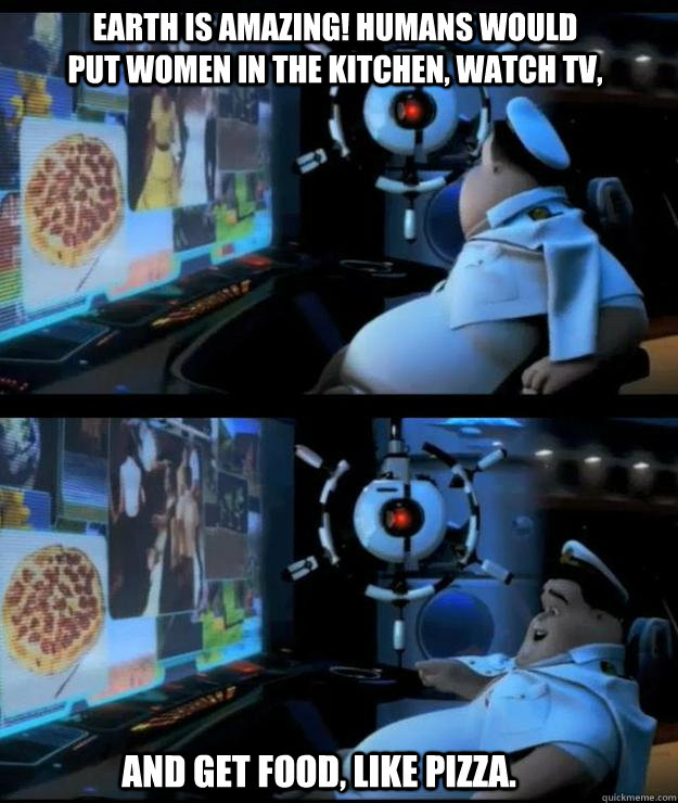Earth is amazing! Humans would put women in the kitchen, watch tv,  And get food, like pizza.  Wall-e captain
