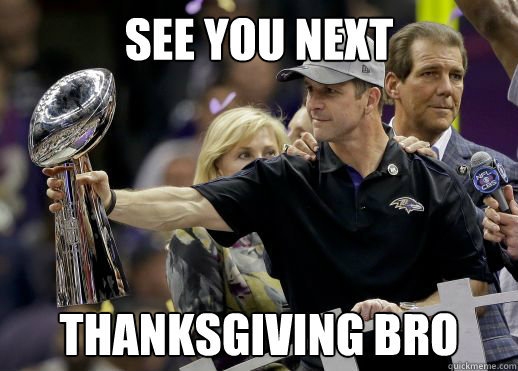 See you next  Thanksgiving bro
