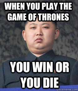 you win or you die When you play the game of thrones  Fat Kim Jong-Un