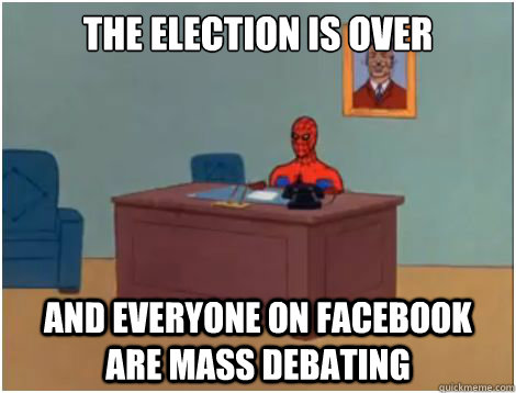 The election is over AND everyone on facebook are mass debating
