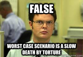 FALSE Worst Case Scenario is a slow death by torture