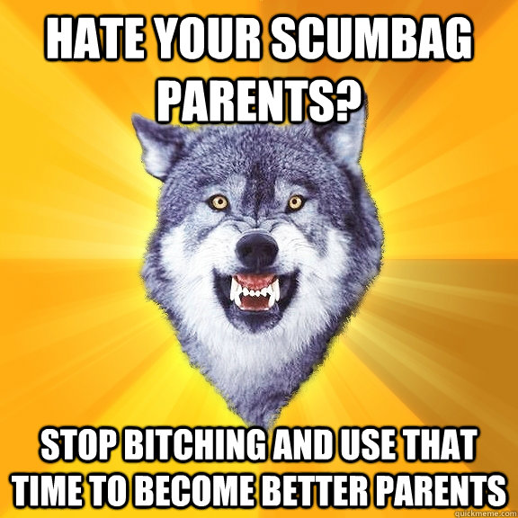 Hate your scumbag parents? Stop bitching and use that time to become better parents - Hate your scumbag parents? Stop bitching and use that time to become better parents  Courage Wolf