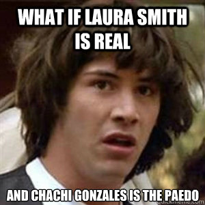 What if Laura Smith is real and Chachi Gonzales is the paedo