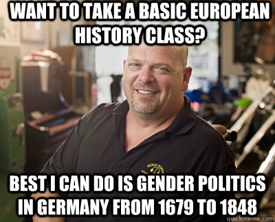 Want to take a basic European History class? Best I can do is gender politics in Germany from 1679 to 1848  Pawn Stars