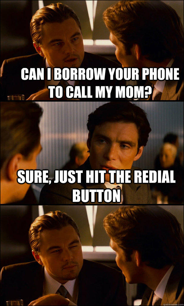 Can i borrow your phone to call my mom? sure, just hit the redial button  - Can i borrow your phone to call my mom? sure, just hit the redial button   Inception