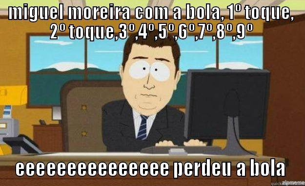MIGUEL MOREIRA COM A BOLA, 1º TOQUE, 2º TOQUE,3º,4º,5º,6º,7º,8º,9º EEEEEEEEEEEEEEE PERDEU A BOLA aaaand its gone