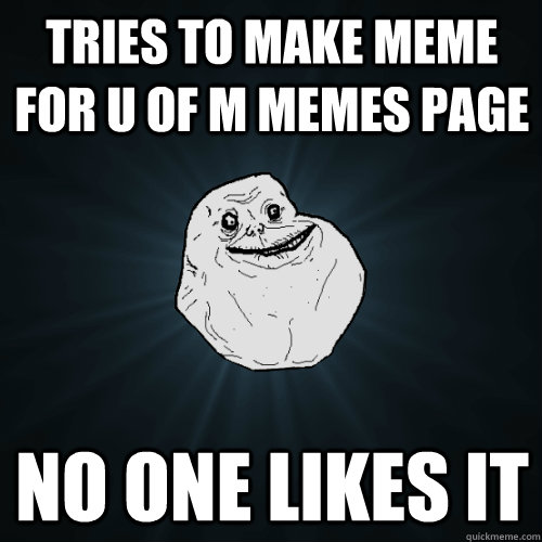Tries to make meme for u of m memes page no one likes it  Forever Alone