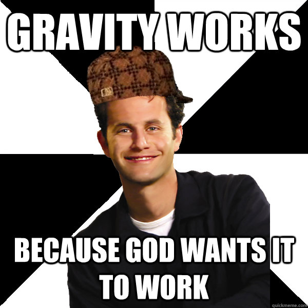 Gravity works  because god wants it to work - Gravity works  because god wants it to work  Scumbag Christian