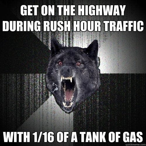 get on the highway during rush hour traffic with 1/16 of a tank of gas - get on the highway during rush hour traffic with 1/16 of a tank of gas  Insanity Wolf