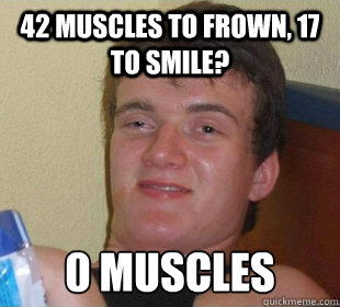 42 muscles to frown, 17 to smile? 0 muscles