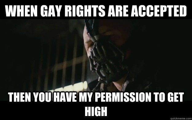 When gay rights are accepted Then you have my permission to get high - When gay rights are accepted Then you have my permission to get high  Badass Bane