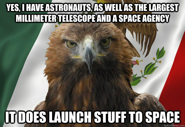 yes, i have astronauts, as well as the largest millimeter telescope and a space agency  it does launch stuff to space