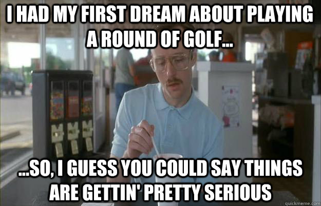 I had my first dream about playing a round of golf... ...So, I guess you could say things are gettin' pretty serious